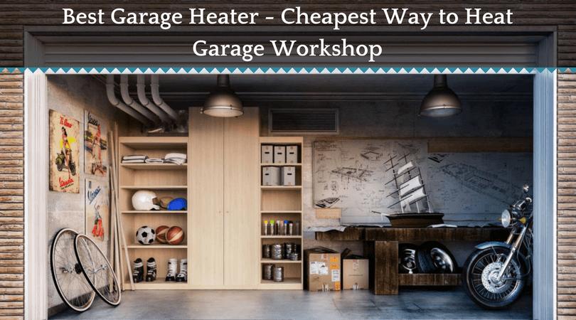Best Garage Heater Cheapest Way To Heat Garage Workshop